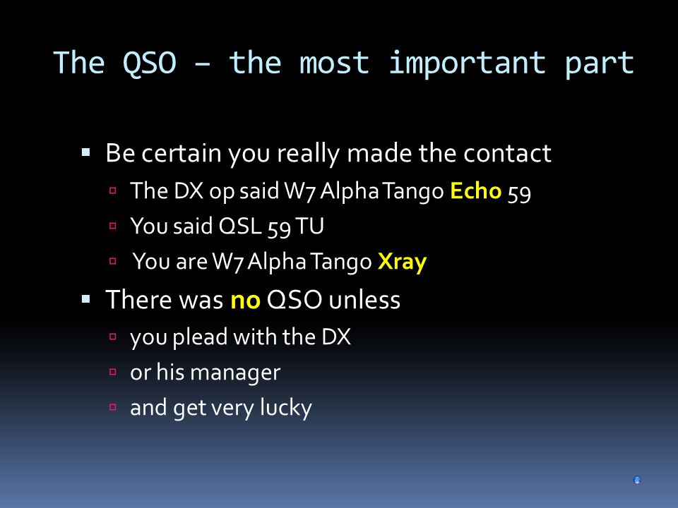 The QSO – the most important part  Be certain you really made the contact  The DX op said W7 Alpha Tango Echo 59  You said QSL 59 TU  You are W7 Alpha Tango Xray  There was no QSO unless  you plead with the DX  or his manager  and get very lucky
