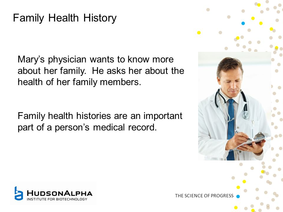 THE SCIENCE OF PROGRESS Family Health History Mary's physician wants to know more about her family. He asks her about the health of her family members