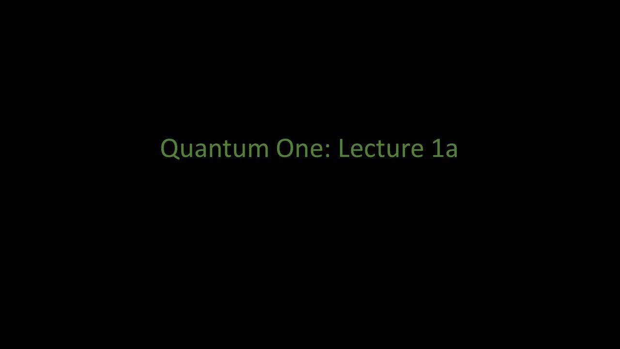 Quantum One: Lecture 1a