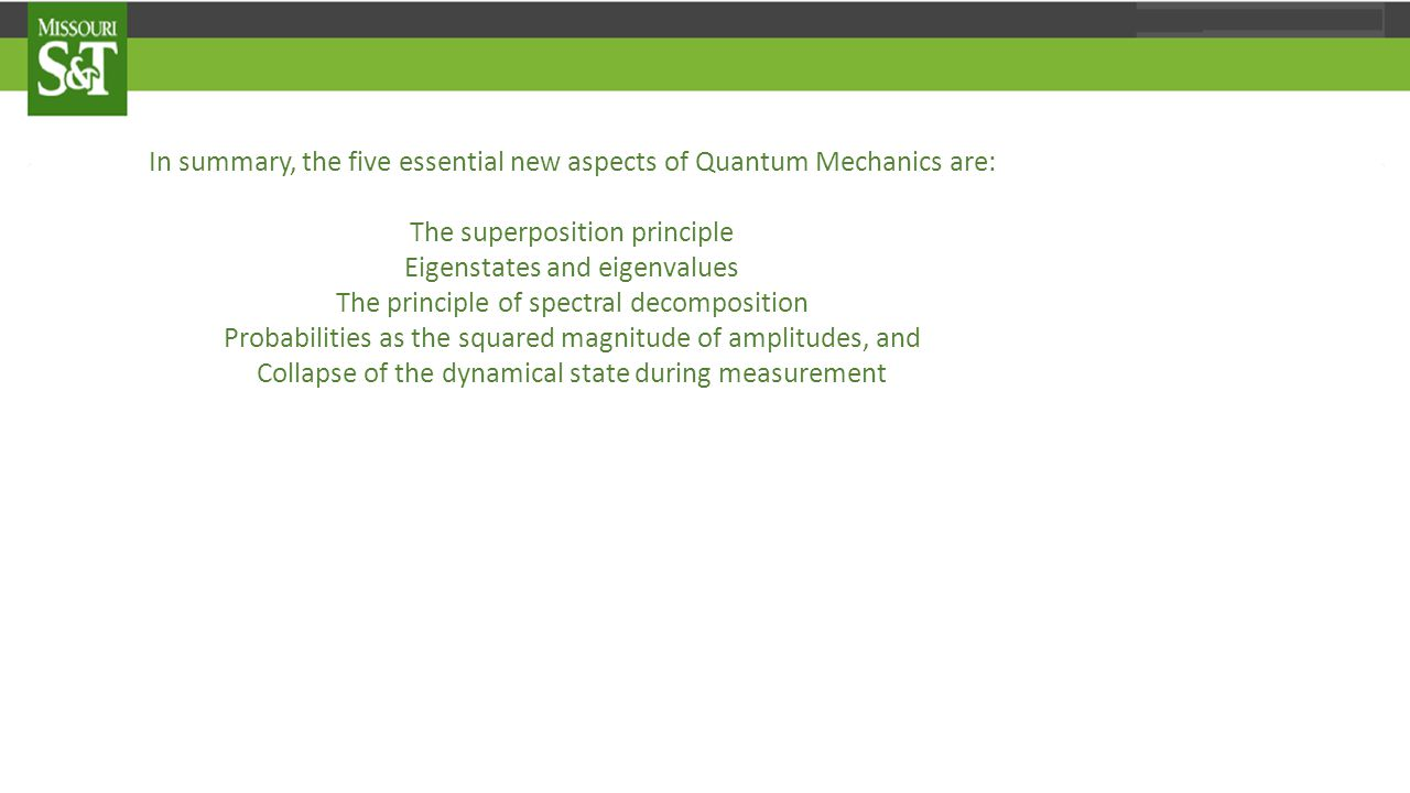 In summary, the five essential new aspects of Quantum Mechanics are: The superposition principle Eigenstates and eigenvalues The principle of spectral decomposition Probabilities as the squared magnitude of amplitudes, and Collapse of the dynamical state during measurement