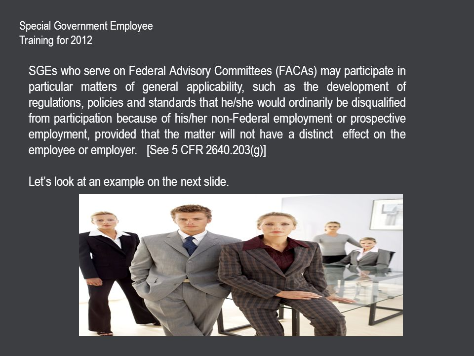 Special Government Employee Training for 2012 SGEs who serve on Federal Advisory Committees (FACAs) may participate in particular matters of general applicability, such as the development of regulations, policies and standards that he/she would ordinarily be disqualified from participation because of his/her non-Federal employment or prospective employment, provided that the matter will not have a distinct effect on the employee or employer.