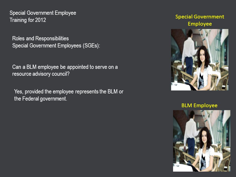 Special Government Employee Training for 2012 Roles and Responsibilities Special Government Employees (SGEs): Can a BLM employee be appointed to serve on a resource advisory council.