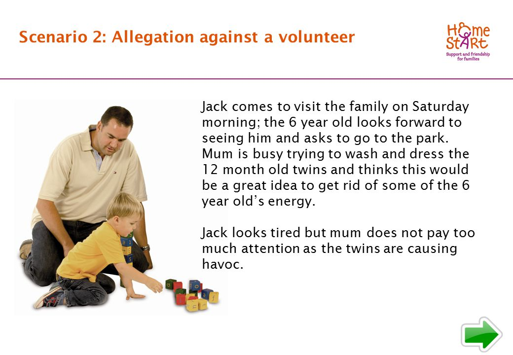 SCENARIO 2: Background Scenario 2: Allegation against a volunteer Jack comes to visit the family on Saturday morning; the 6 year old looks forward to seeing him and asks to go to the park.