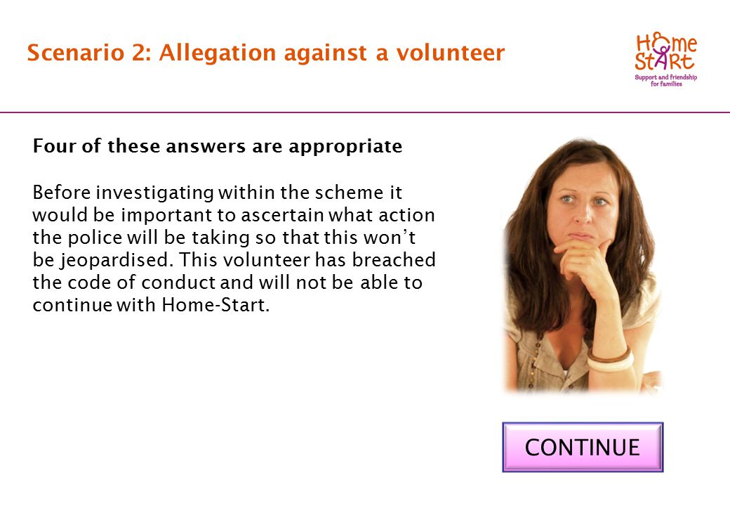 SCENARIO 2: Feedback Scenario 2: Allegation against a volunteer Four of these answers are appropriate Before investigating within the scheme it would be important to ascertain what action the police will be taking so that this won't be jeopardised.