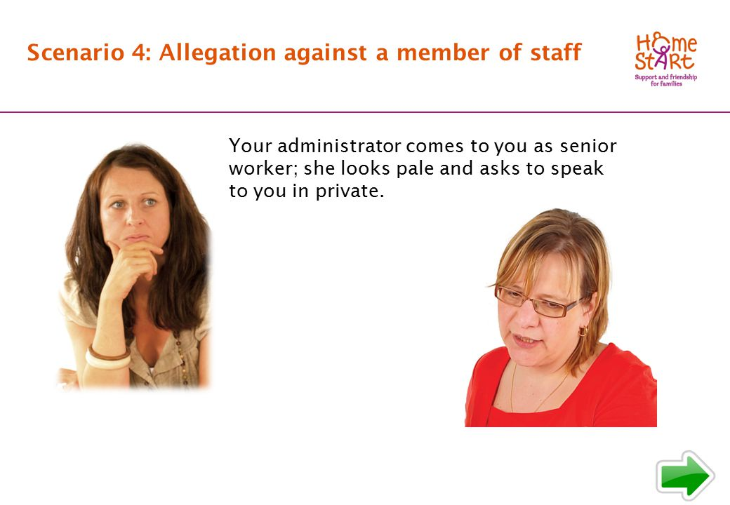 SCENARIO 4: Background Scenario 4: Allegation against a member of staff Your administrator comes to you as senior worker; she looks pale and asks to speak to you in private.