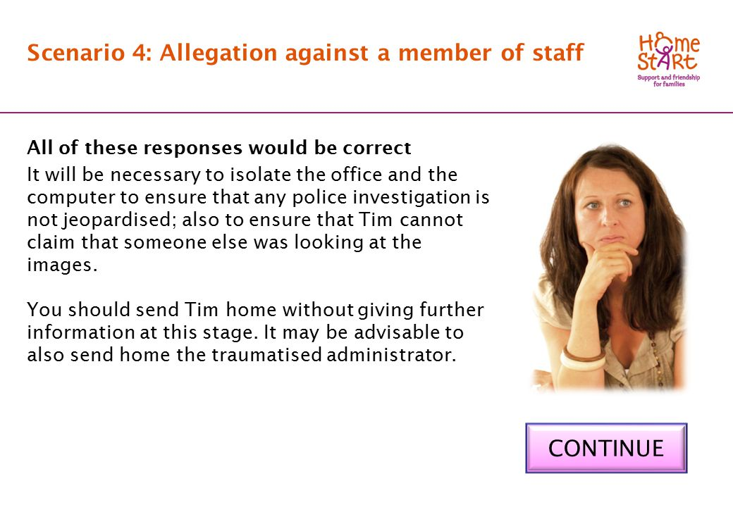 SCENARIO 4: Feedback A Scenario 4: Allegation against a member of staff All of these responses would be correct It will be necessary to isolate the office and the computer to ensure that any police investigation is not jeopardised; also to ensure that Tim cannot claim that someone else was looking at the images.
