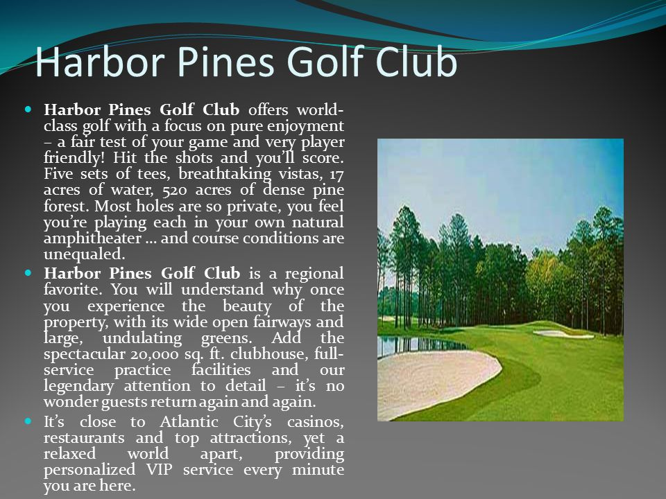 Harbor Pines Golf Club Harbor Pines Golf Club offers world- class golf with a focus on pure enjoyment – a fair test of your game and very player frien