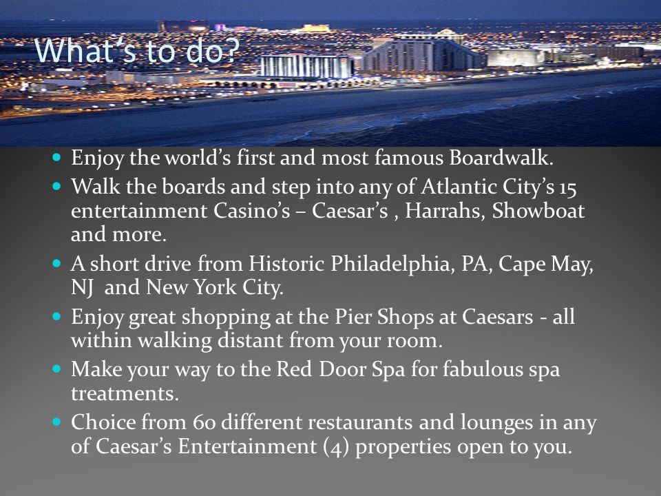What's to do? Enjoy the world's first and most famous Boardwalk. Walk the boards and step into any of Atlantic City's 15 entertainment Casino's – Caes