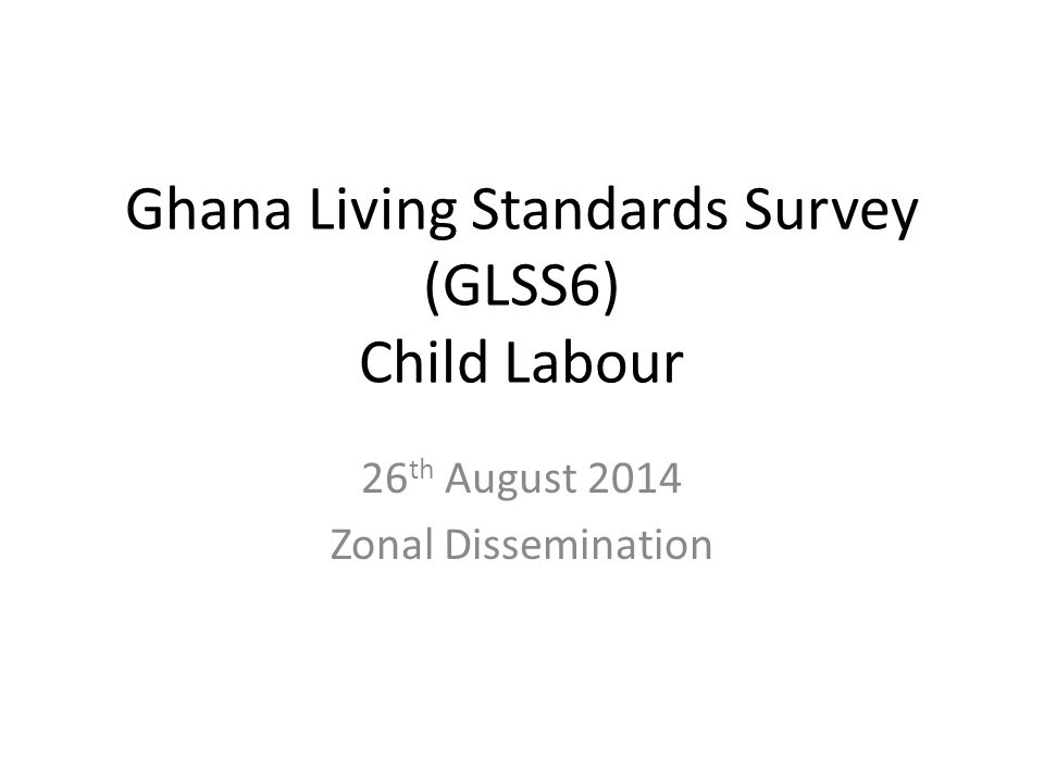 Ghana Living Standards Survey (GLSS6) Child Labour 26 th August 2014 Zonal Dissemination