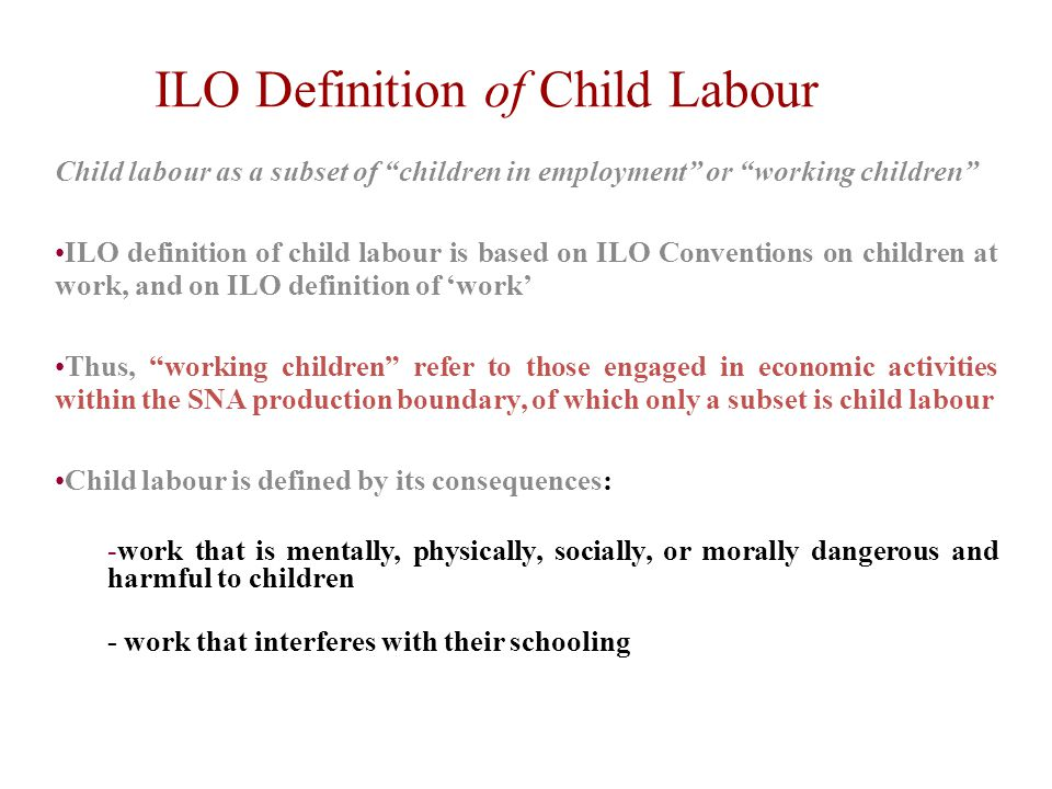 Child labour as a subset of children in employment or working children ILO definition of child labour is based on ILO Conventions on children at work, and on ILO definition of 'work' Thus, working children refer to those engaged in economic activities within the SNA production boundary, of which only a subset is child labour Child labour is defined by its consequences: -work that is mentally, physically, socially, or morally dangerous and harmful to children - work that interferes with their schooling ILO Definition of Child Labour