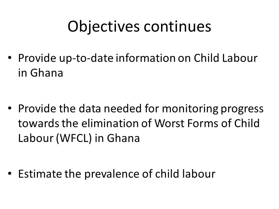 Objectives continues Provide up-to-date information on Child Labour in Ghana Provide the data needed for monitoring progress towards the elimination of Worst Forms of Child Labour (WFCL) in Ghana Estimate the prevalence of child labour