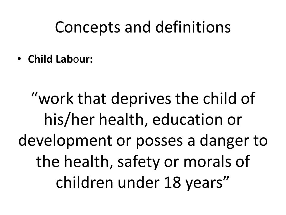 Concepts and definitions Child Labour: work that deprives the child of his/her health, education or development or posses a danger to the health, safety or morals of children under 18 years