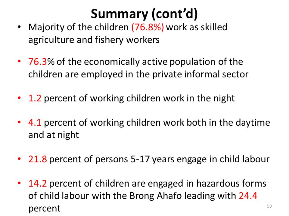 Summary (cont'd) Majority of the children (76.8%) work as skilled agriculture and fishery workers 76.3% of the economically active population of the children are employed in the private informal sector 1.2 percent of working children work in the night 4.1 percent of working children work both in the daytime and at night 21.8 percent of persons 5-17 years engage in child labour 14.2 percent of children are engaged in hazardous forms of child labour with the Brong Ahafo leading with 24.4 percent 50