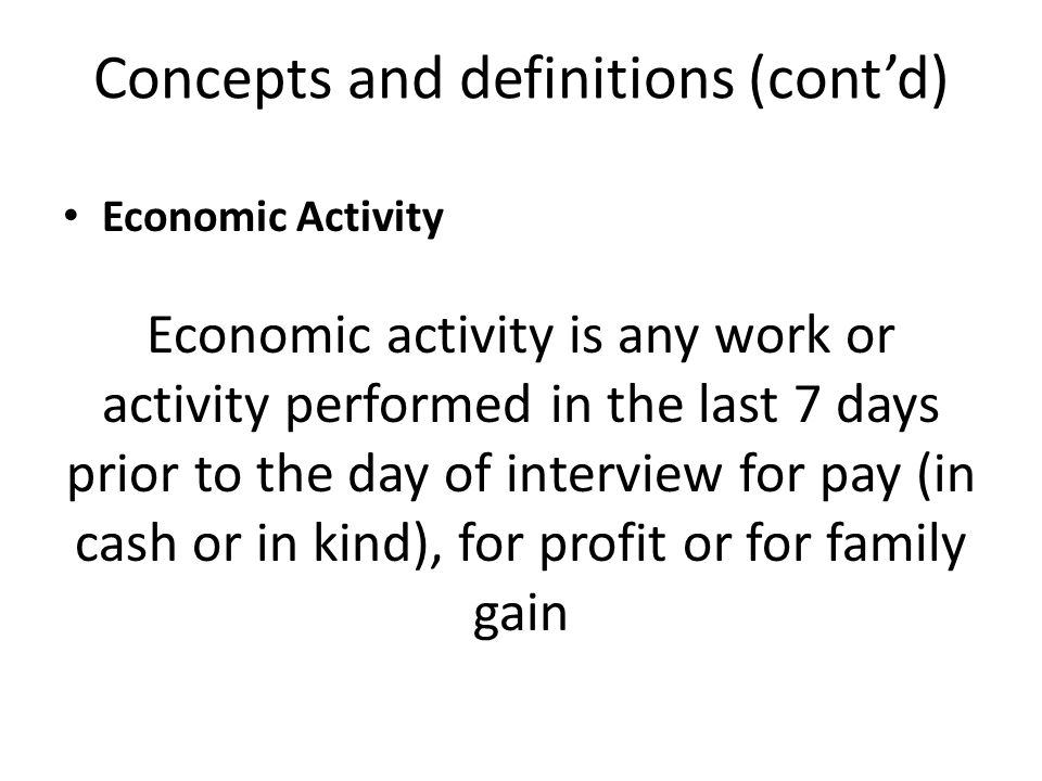 Concepts and definitions (cont'd) Economic Activity Economic activity is any work or activity performed in the last 7 days prior to the day of interview for pay (in cash or in kind), for profit or for family gain