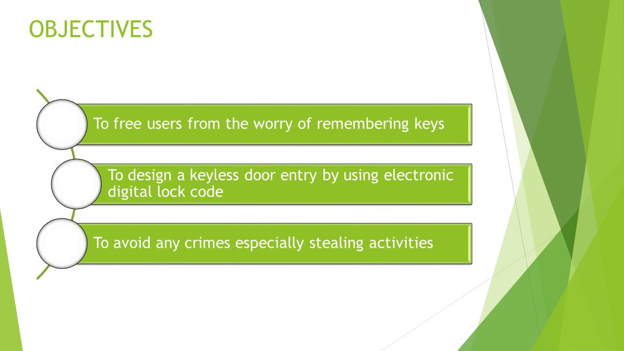OBJECTIVES To free users from the worry of remembering keys To design a keyless door entry by using electronic digital lock code To avoid any crimes especially stealing activities