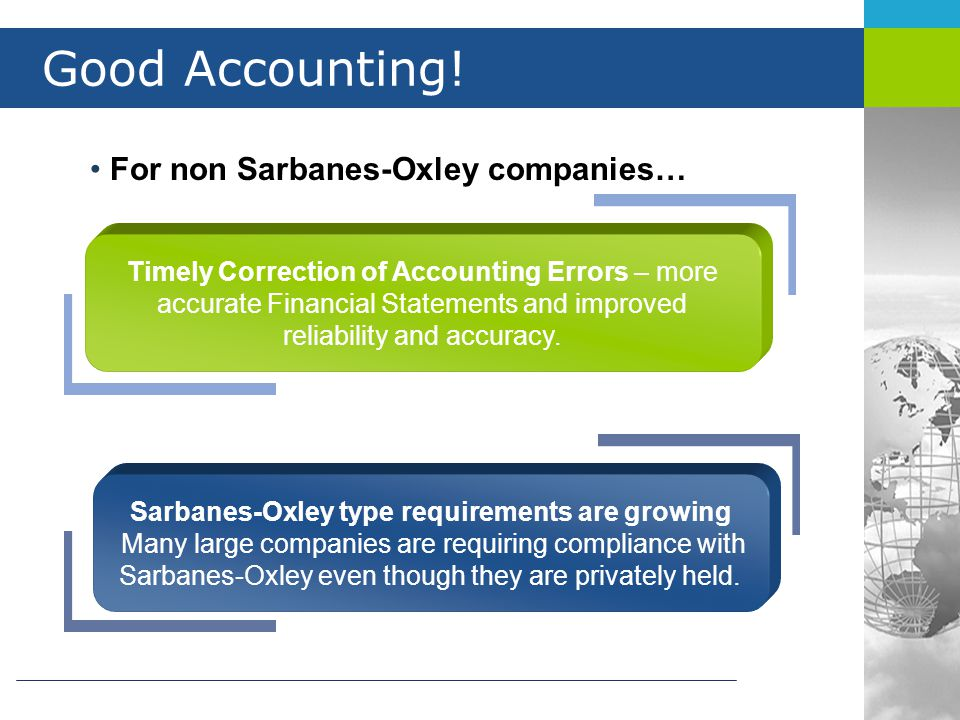 Good Accounting! For non Sarbanes-Oxley companies… Timely Correction of Accounting Errors – more accurate Financial Statements and improved reliabilit
