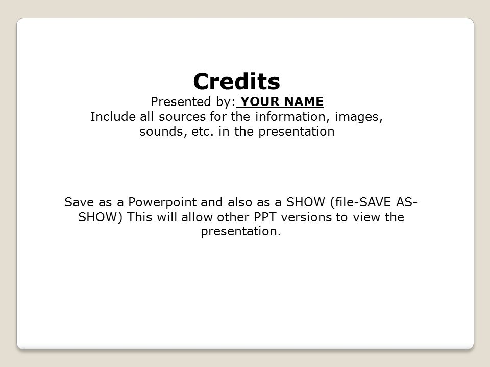 Credits Presented by: YOUR NAME Include all sources for the information, images, sounds, etc. in the presentation Save as a Powerpoint and also as a S