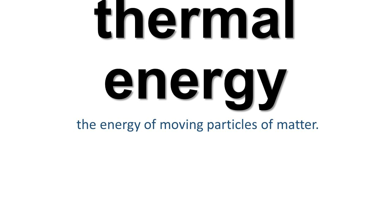 thermal energy the energy of moving particles of matter.