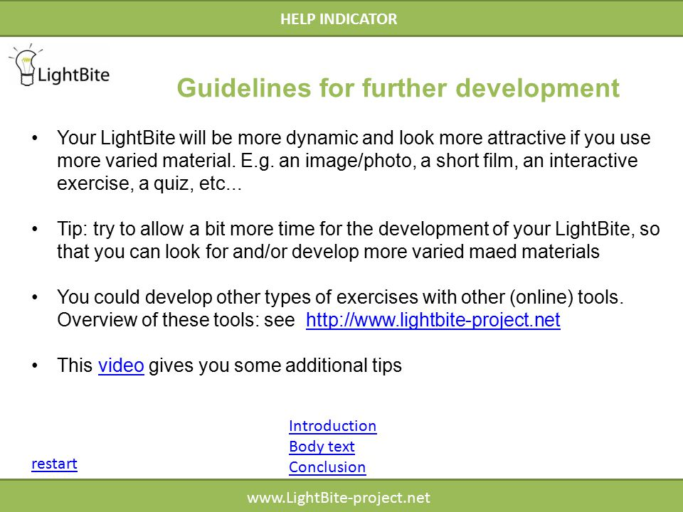 HELP INDICATOR www.LightBite-project.net HELP INDICATOR Introduction Body text Conclusion restart Guidelines for further development Your LightBite will be more dynamic and look more attractive if you use more varied material.