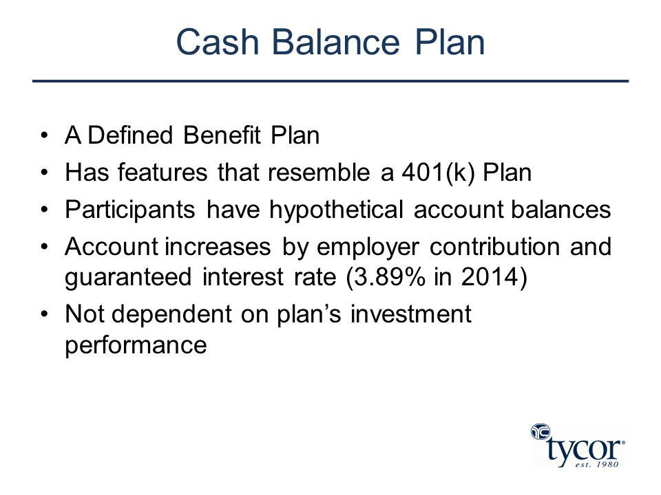 Cash Balance Plan A Defined Benefit Plan Has features that resemble a 401(k) Plan Participants have hypothetical account balances Account increases by