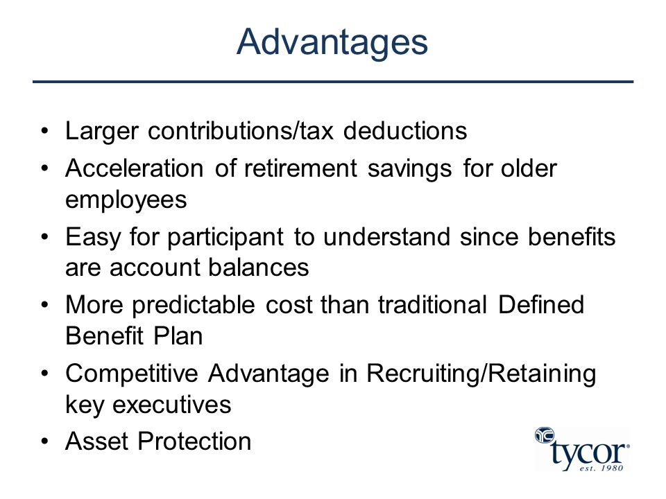 Advantages Larger contributions/tax deductions Acceleration of retirement savings for older employees Easy for participant to understand since benefit