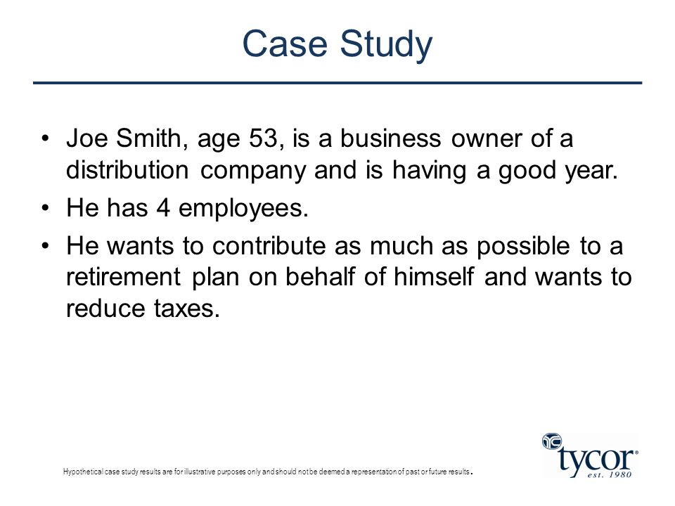 Case Study Joe Smith, age 53, is a business owner of a distribution company and is having a good year. He has 4 employees. He wants to contribute as m