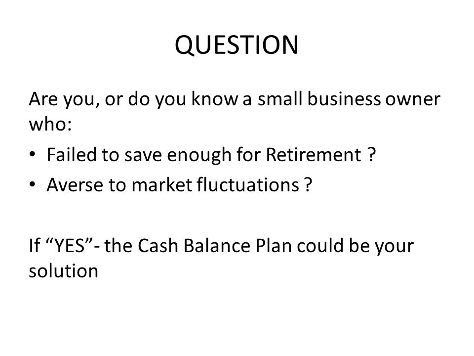 """QUESTION Are you, or do you know a small business owner who: Failed to save enough for Retirement ? Averse to market fluctuations ? If """"YES""""- the Cash"""