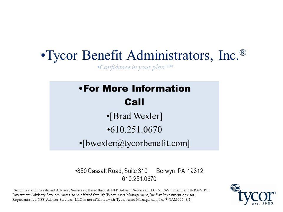 850 Cassatt Road, Suite 310 Berwyn, PA 19312 610.251.0670 For More Information Call [Brad Wexler] 610.251.0670 [bwexler@tycorbenefit.com] Tycor Benefi