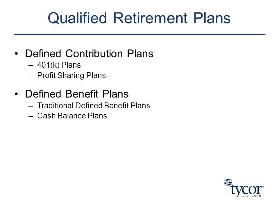 Qualified Retirement Plans Defined Contribution Plans –401(k) Plans –Profit Sharing Plans Defined Benefit Plans –Traditional Defined Benefit Plans –Ca