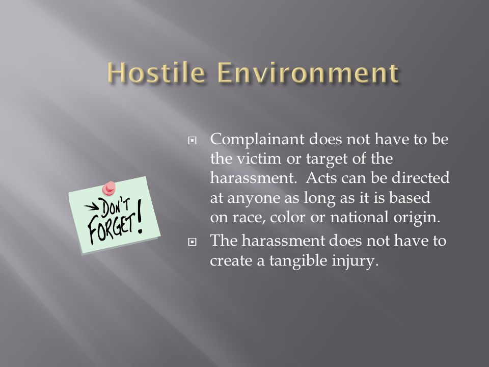  Complainant does not have to be the victim or target of the harassment. Acts can be directed at anyone as long as it is based on race, color or nati