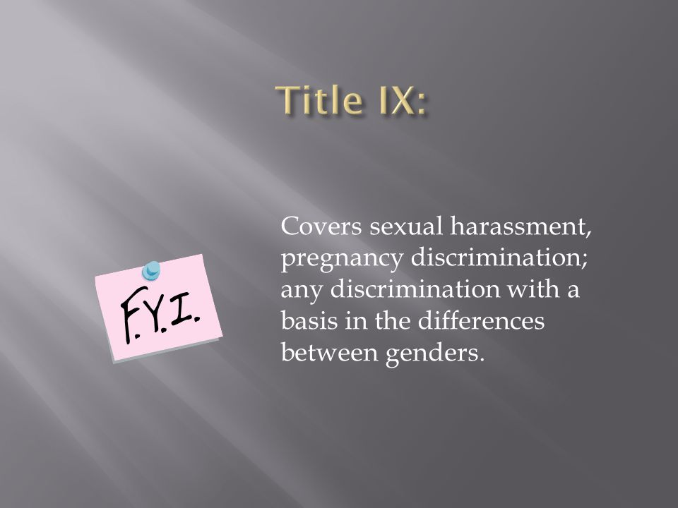 Covers sexual harassment, pregnancy discrimination; any discrimination with a basis in the differences between genders.
