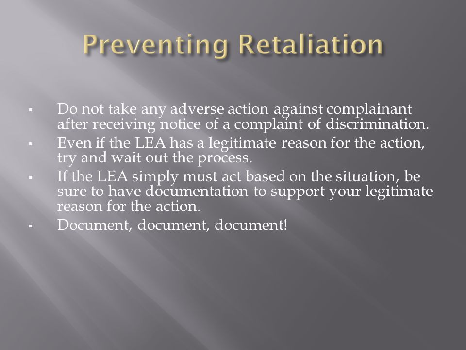  Do not take any adverse action against complainant after receiving notice of a complaint of discrimination.  Even if the LEA has a legitimate reaso
