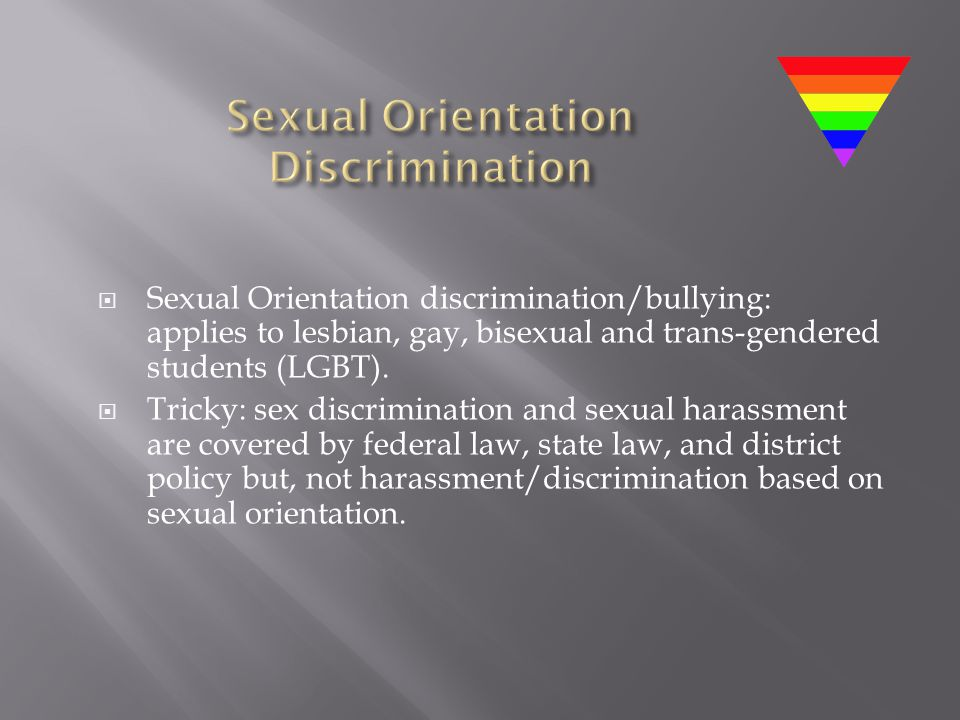  Sexual Orientation discrimination/bullying: applies to lesbian, gay, bisexual and trans-gendered students (LGBT).  Tricky: sex discrimination and s