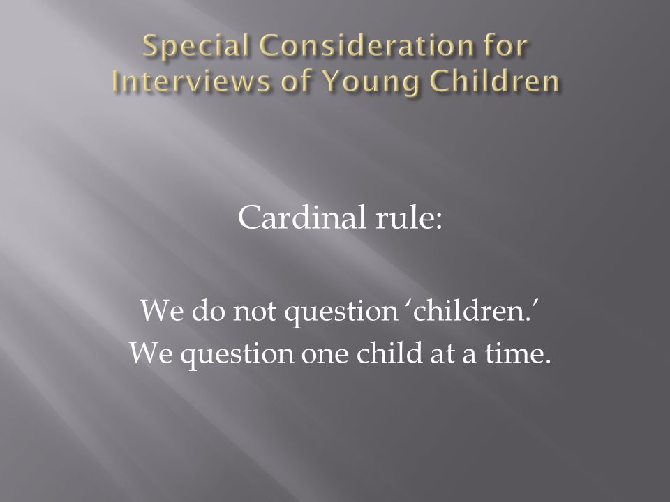 Cardinal rule: We do not question 'children.' We question one child at a time.