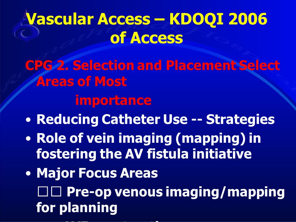Vascular Access – KDOQI 2006 of Access CPG 2. Selection and Placement Select Areas of Most importance Reducing Catheter Use -- Strategies Role of vein
