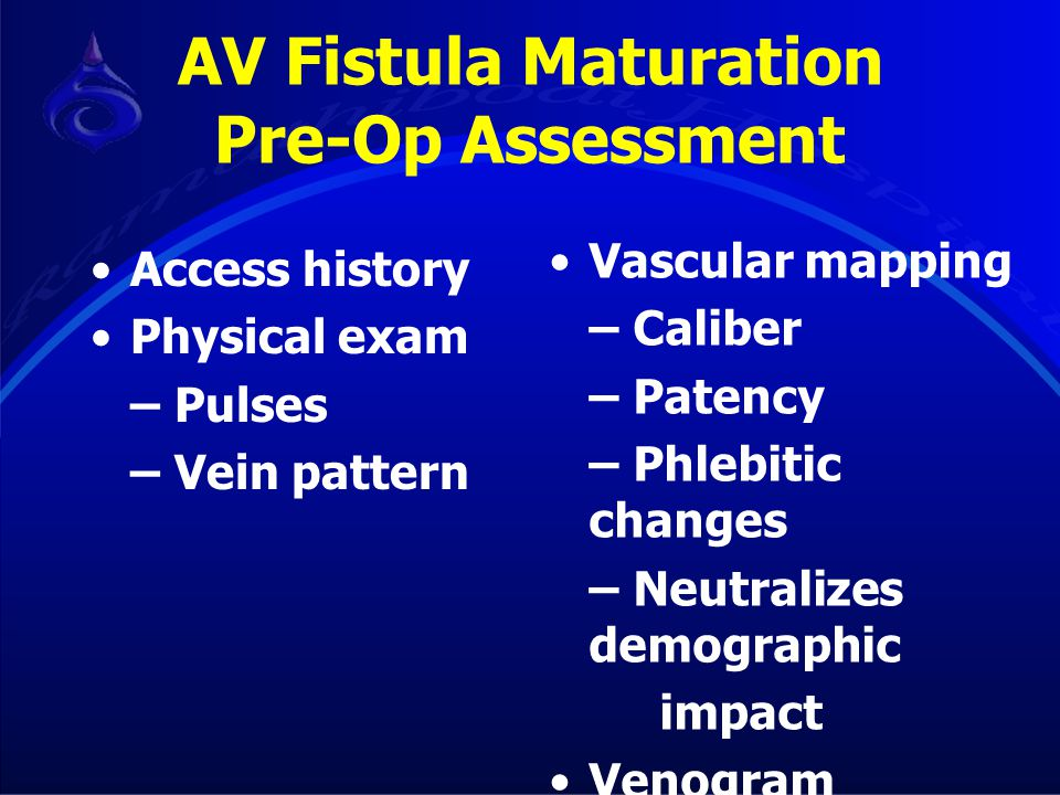 AV Fistula Maturation Pre-Op Assessment Access history Physical exam – Pulses – Vein pattern Vascular mapping – Caliber – Patency – Phlebitic changes