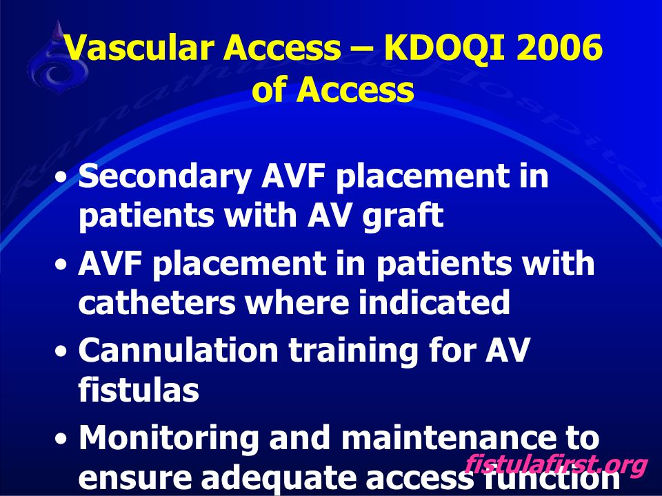 Secondary AVF placement in patients with AV graft AVF placement in patients with catheters where indicated Cannulation training for AV fistulas Monito