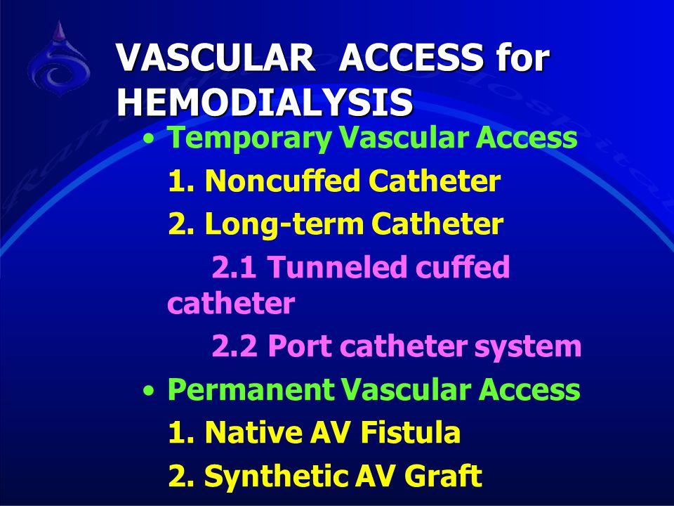 Temporary Vascular Access 1. Noncuffed Catheter 2. Long-term Catheter 2.1 Tunneled cuffed catheter 2.2 Port catheter system Permanent Vascular Access