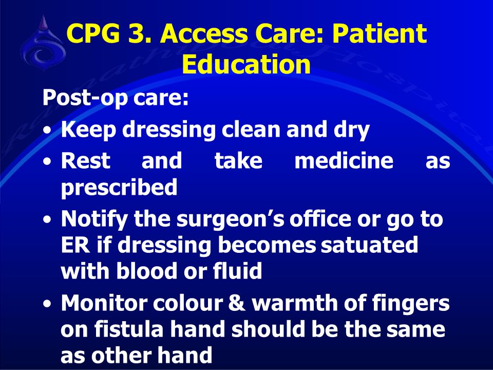 CPG 3. Access Care: Patient Education Post-op care: Keep dressing clean and dry Rest and take medicine as prescribed Notify the surgeon's office or go
