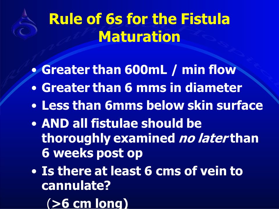 Rule of 6s for the Fistula Maturation Greater than 600mL / min flow Greater than 6 mms in diameter Less than 6mms below skin surface AND all fistulae