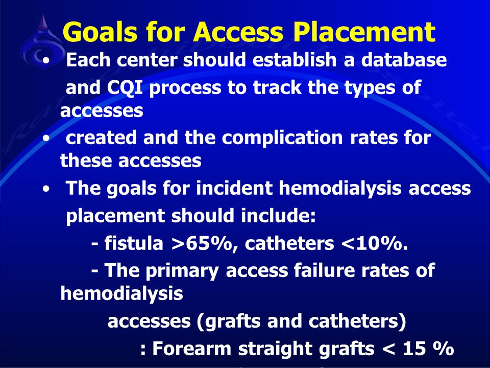 Goals for Access Placement Each center should establish a database and CQI process to track the types of accesses created and the complication rates f