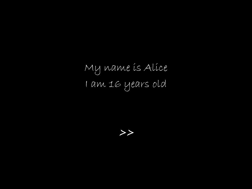 My name is Alice I am 16 years old >>