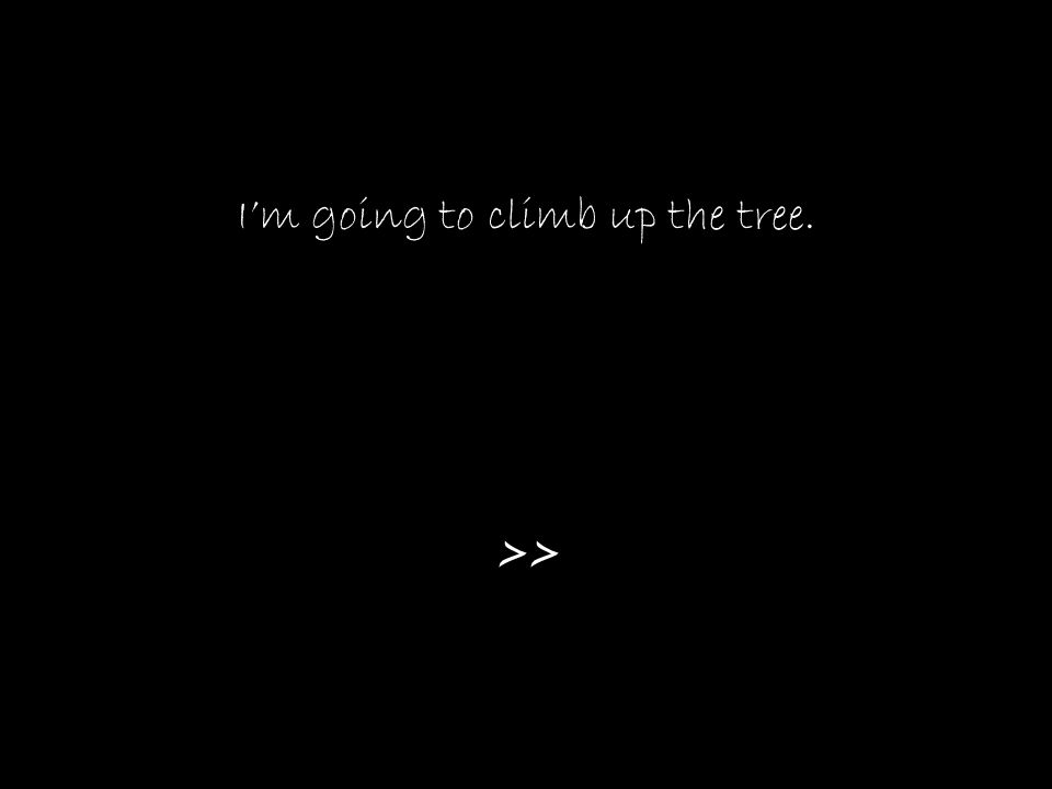 I'm going to climb up the tree. >>