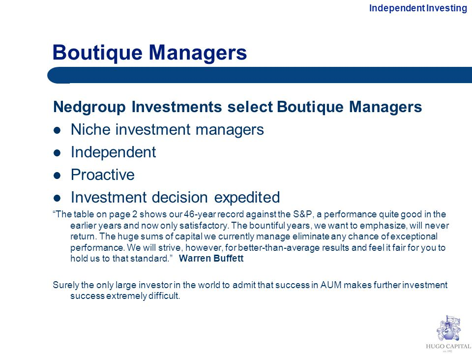 Boutique Managers Nedgroup Investments select Boutique Managers Niche investment managers Independent Proactive Investment decision expedited The table on page 2 shows our 46-year record against the S&P, a performance quite good in the earlier years and now only satisfactory.