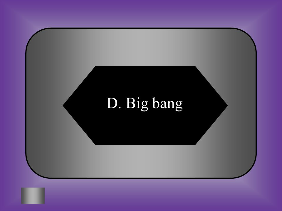 A:B: Black holeFusion #12 Theory that a gigantic explosion sent matter and energy expanding out into space. C:D: GalaxyBig bang
