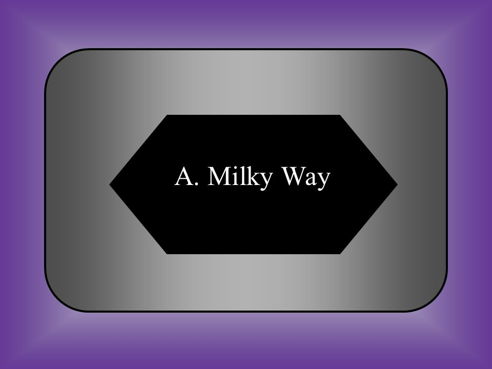 A:B: Milky WaySnickers #13 The name of the galaxy we live in. C:D: SpectroscopeConstellation