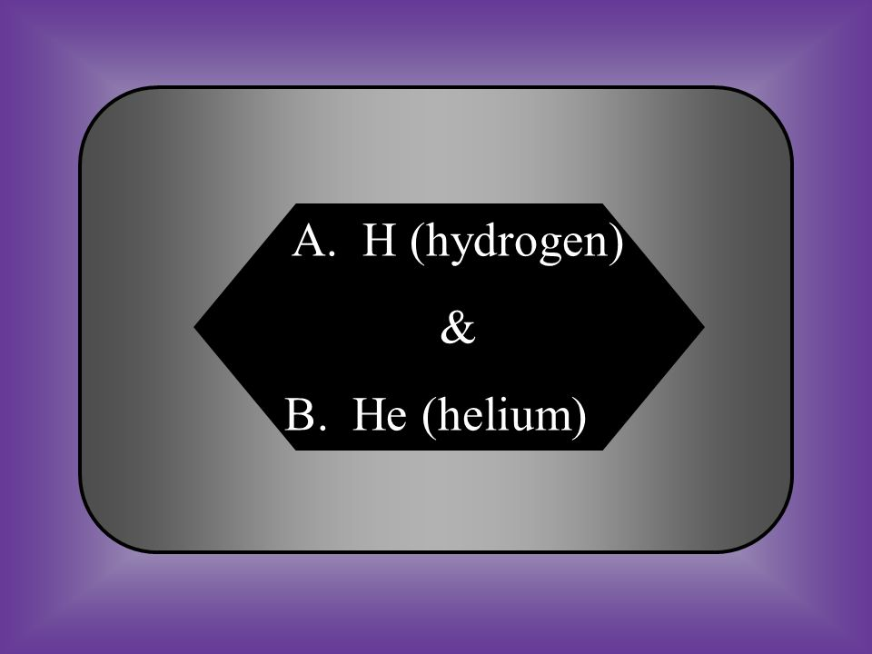 A:B: H (hydrogen) He (helium) #18 Stars are mainly composed of _____________. C:D: C (carbon)O (oxygen)