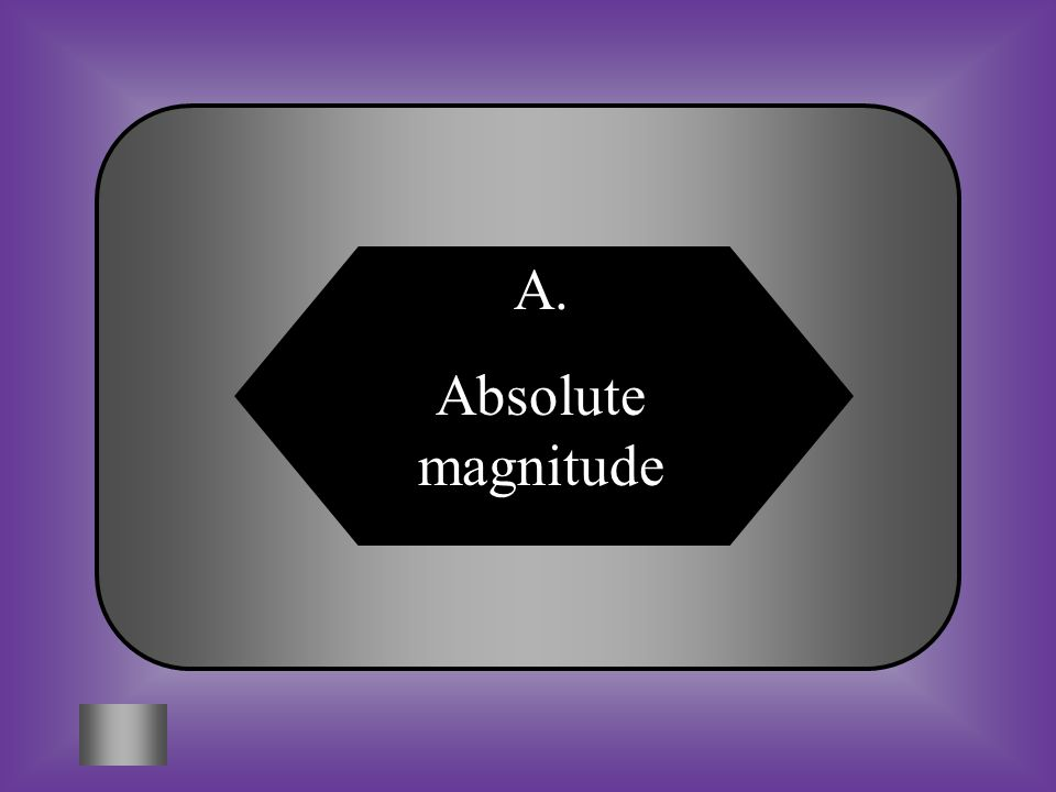 A:B: Absolute magnitudeAbsolute zero #2 The actual amount of light a star gives off.