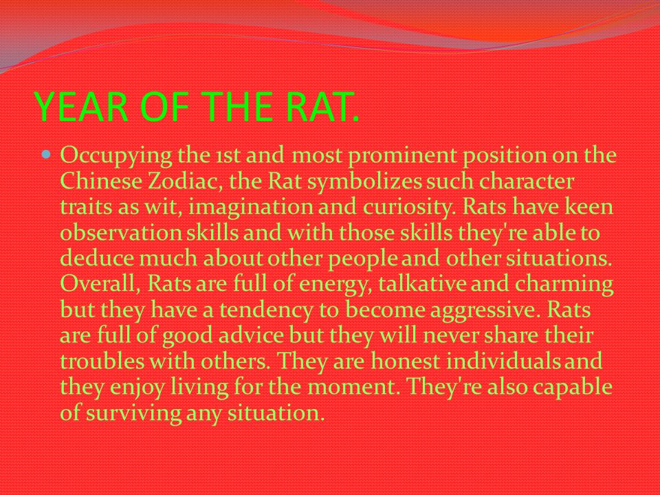 YEAR OF THE RAT. Occupying the 1st and most prominent position on the Chinese Zodiac, the Rat symbolizes such character traits as wit, imagination and