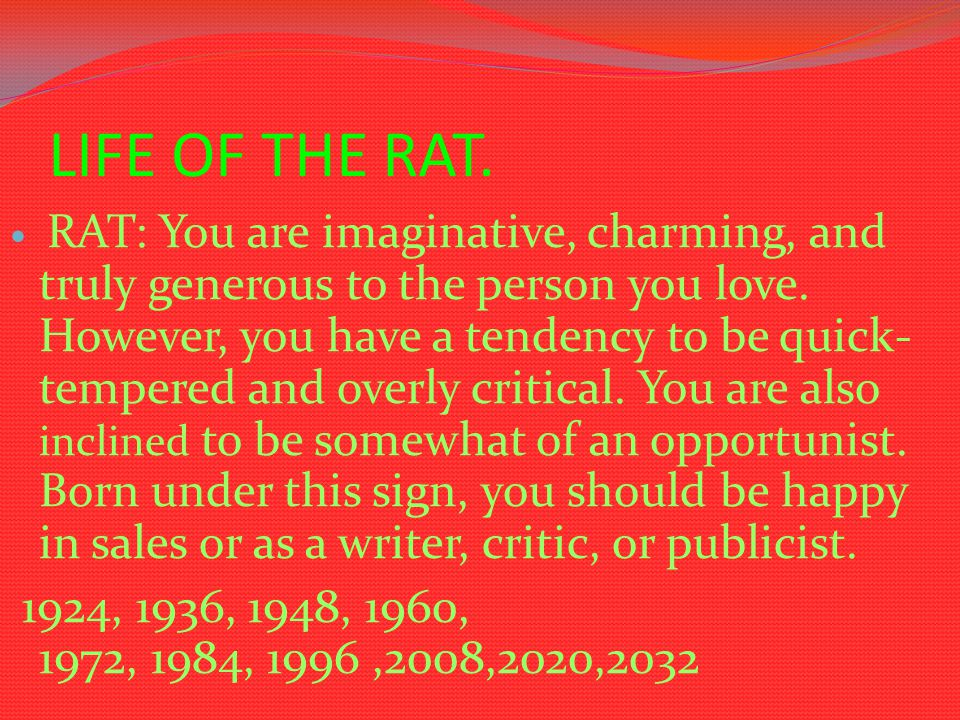 LIFE OF THE RAT. RAT: You are imaginative, charming, and truly generous to the person you love. However, you have a tendency to be quick- tempered and